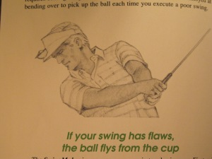 """If your swing has flaws, the ball flys (sp) from the cup."" The author hereby absolves himself of any responsibility relating to the above statement."
